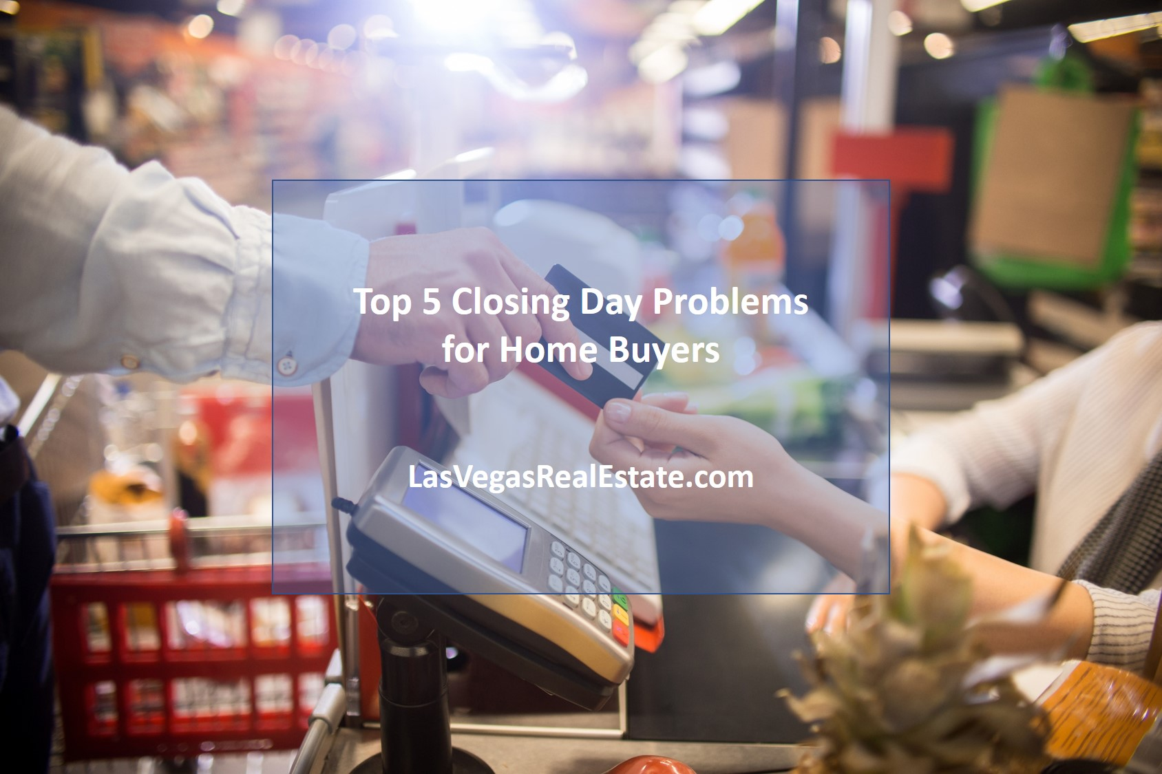 Top 5 Closing Day Problems for Home Buyers - LasVegasRealEstate.com